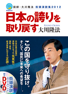 日本の誇りを取り戻す 国師・大川隆法 街頭演説集2012