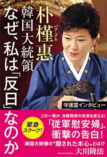 『守護霊インタビュー 朴槿惠韓国大統領 なぜ、私は「反日」なのか』(大川隆法著/幸福の科学出版)