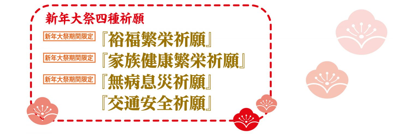 新年大祭四種祈願『裕福繁栄祈願』(新年大祭期間限定) 『家族健康繁栄祈願』(新年大祭期間限定) 『無病息災祈願』(新年大祭期間限定) 『交通安全祈願』